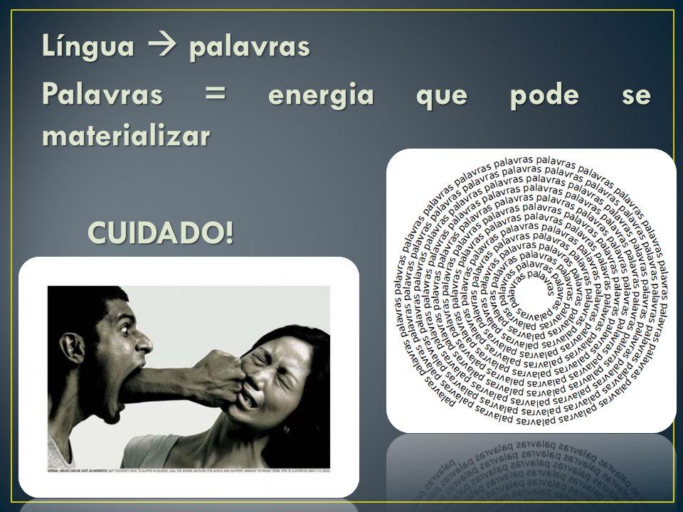 Língua  palavras Palavras = energia que pode se materializar CUIDADO!