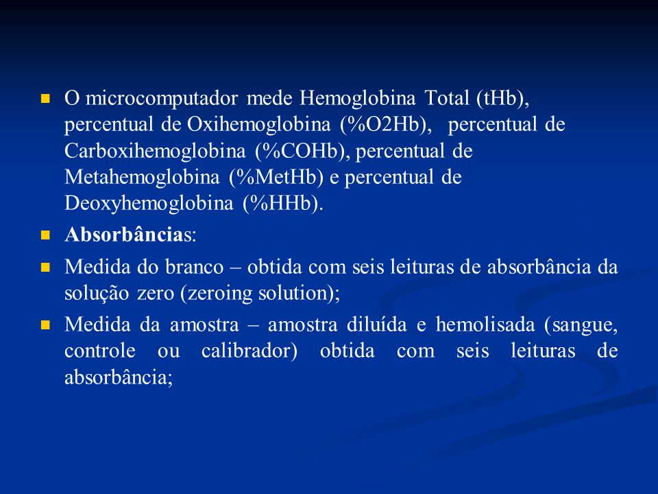 O microcomputador mede Hemoglobina Total (tHb), percentual de Oxihemoglobina (%O2Hb), percentual de Carboxihemoglobina (%COHb), percentual de Metahemoglobina (%MetHb) e percentual de Deoxyhemoglobina (%HHb).