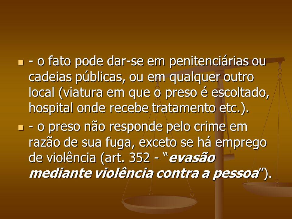 - o fato pode dar-se em penitenciárias ou cadeias públicas, ou em qualquer outro local (viatura em que o preso é escoltado, hospital onde recebe tratamento etc.).