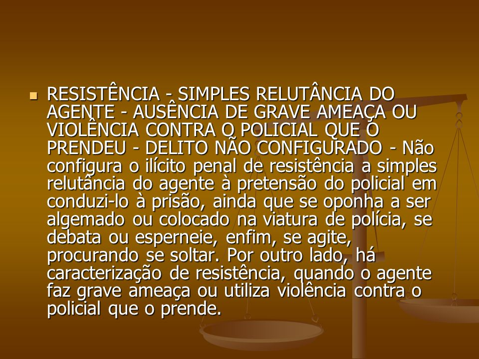 RESISTÊNCIA - SIMPLES RELUTÂNCIA DO AGENTE - AUSÊNCIA DE GRAVE AMEAÇA OU VIOLÊNCIA CONTRA O POLICIAL QUE O PRENDEU - DELITO NÃO CONFIGURADO - Não configura o ilícito penal de resistência a simples relutância do agente à pretensão do policial em conduzi-lo à prisão, ainda que se oponha a ser algemado ou colocado na viatura de polícia, se debata ou esperneie, enfim, se agite, procurando se soltar.