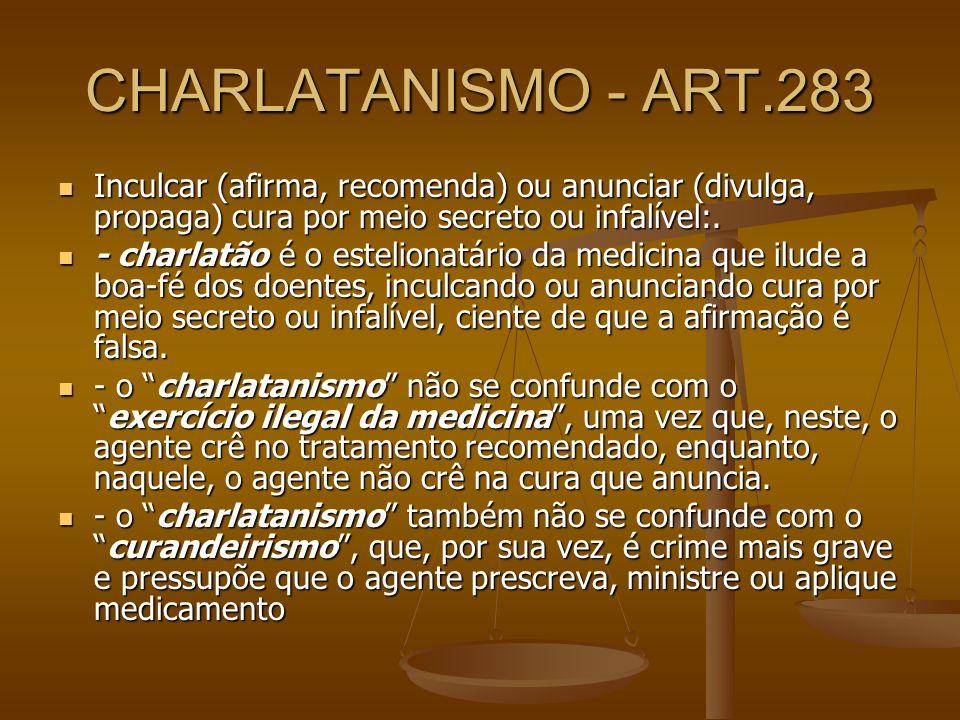 CHARLATANISMO - ART.283 Inculcar (afirma, recomenda) ou anunciar (divulga, propaga) cura por meio secreto ou infalível:.