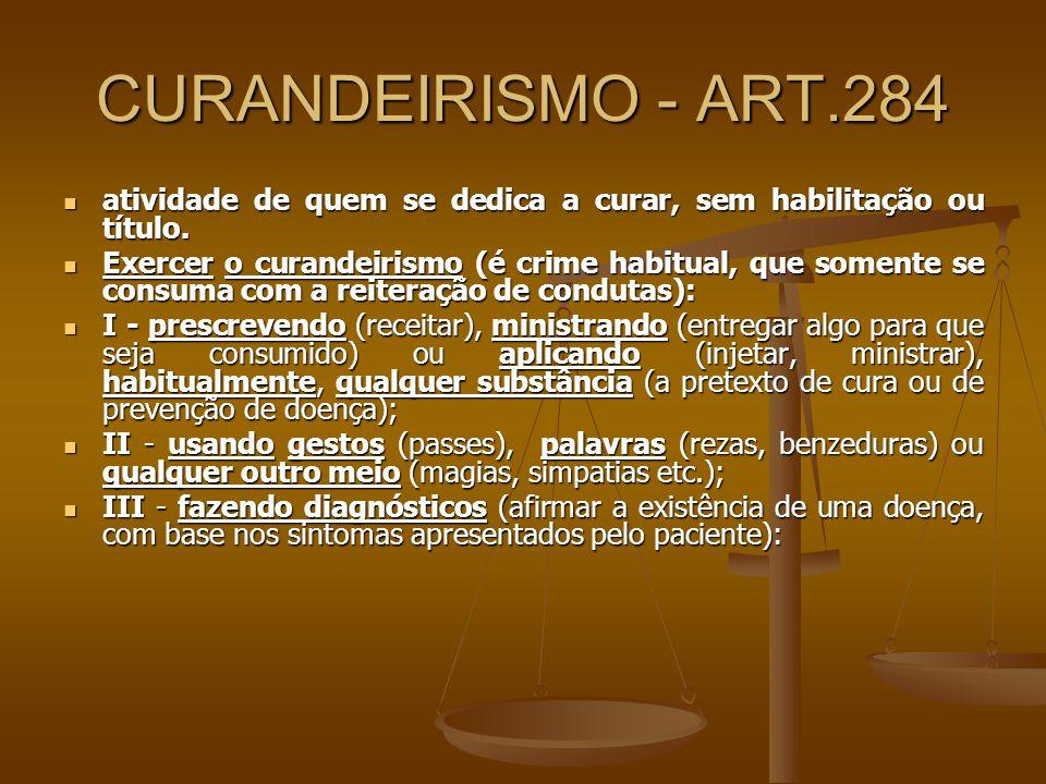 CURANDEIRISMO - ART.284 atividade de quem se dedica a curar, sem habilitação ou título.