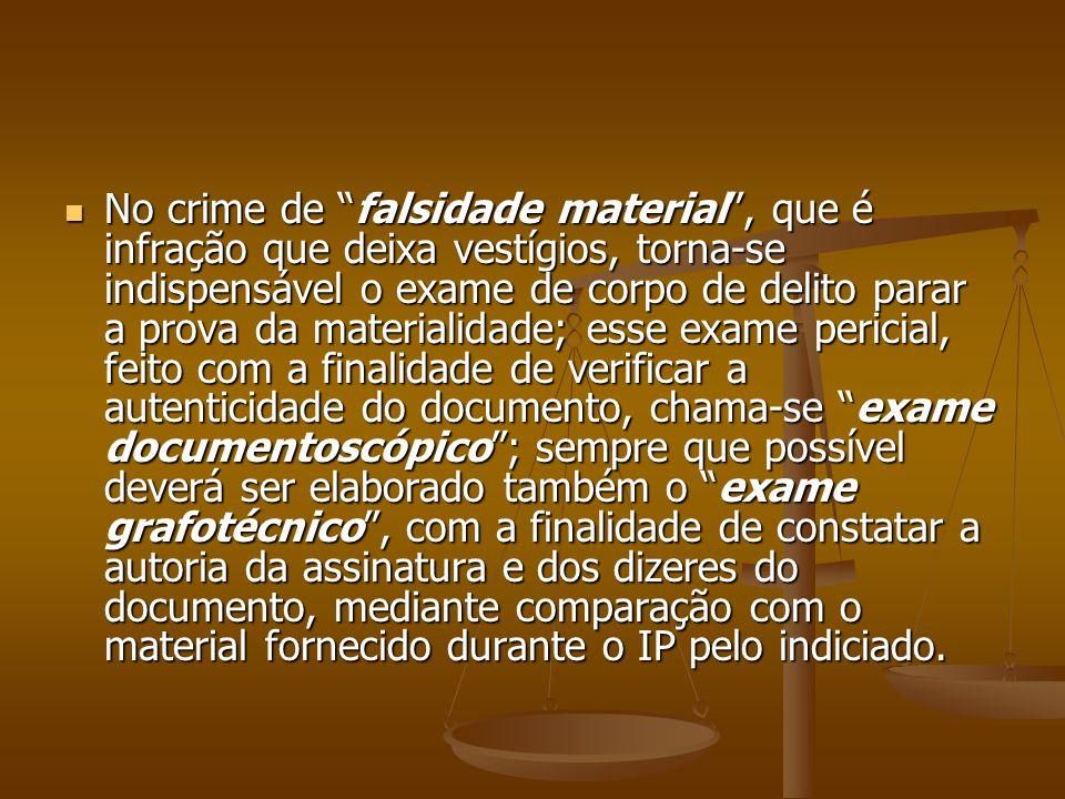 No crime de falsidade material , que é infração que deixa vestígios, torna-se indispensável o exame de corpo de delito parar a prova da materialidade; esse exame pericial, feito com a finalidade de verificar a autenticidade do documento, chama-se exame documentoscópico ; sempre que possível deverá ser elaborado também o exame grafotécnico , com a finalidade de constatar a autoria da assinatura e dos dizeres do documento, mediante comparação com o material fornecido durante o IP pelo indiciado.