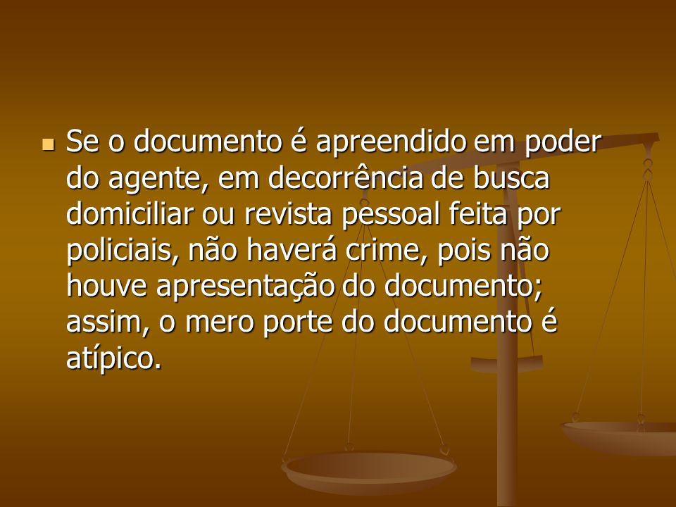 Se o documento é apreendido em poder do agente, em decorrência de busca domiciliar ou revista pessoal feita por policiais, não haverá crime, pois não houve apresentação do documento; assim, o mero porte do documento é atípico.