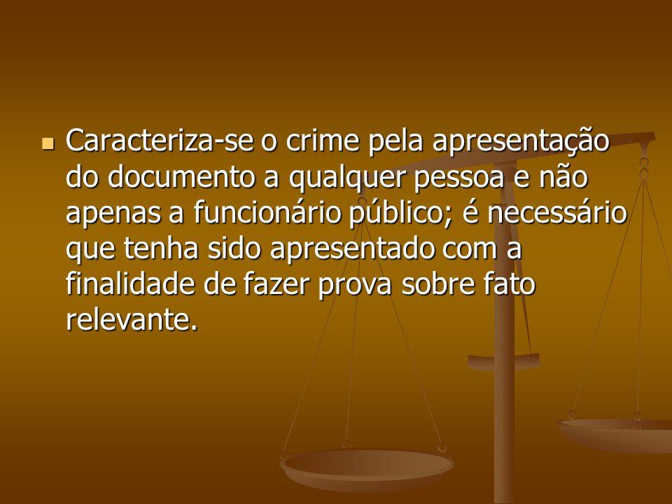Caracteriza-se o crime pela apresentação do documento a qualquer pessoa e não apenas a funcionário público; é necessário que tenha sido apresentado com a finalidade de fazer prova sobre fato relevante.