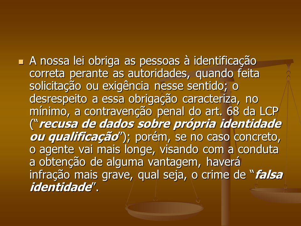 A nossa lei obriga as pessoas à identificação correta perante as autoridades, quando feita solicitação ou exigência nesse sentido; o desrespeito a essa obrigação caracteriza, no mínimo, a contravenção penal do art.