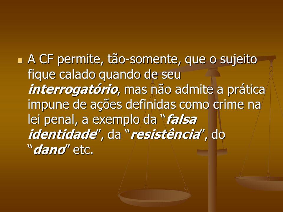 A CF permite, tão-somente, que o sujeito fique calado quando de seu interrogatório, mas não admite a prática impune de ações definidas como crime na lei penal, a exemplo da falsa identidade , da resistência , do dano etc.