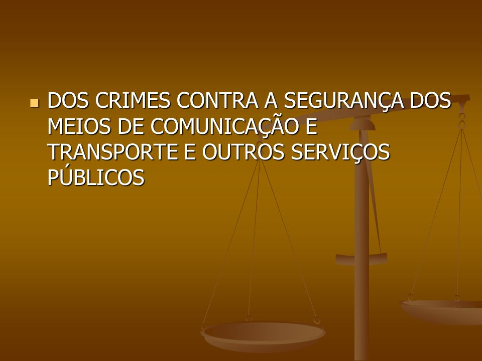 DOS CRIMES CONTRA A SEGURANÇA DOS MEIOS DE COMUNICAÇÃO E TRANSPORTE E OUTROS SERVIÇOS PÚBLICOS
