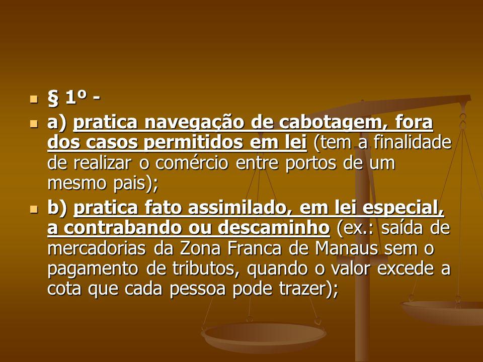 § 1º - a) pratica navegação de cabotagem, fora dos casos permitidos em lei (tem a finalidade de realizar o comércio entre portos de um mesmo pais);