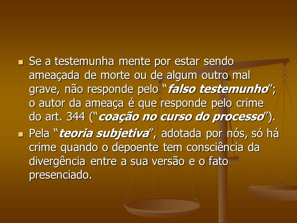 Se a testemunha mente por estar sendo ameaçada de morte ou de algum outro mal grave, não responde pelo falso testemunho ; o autor da ameaça é que responde pelo crime do art. 344 ( coação no curso do processo ).