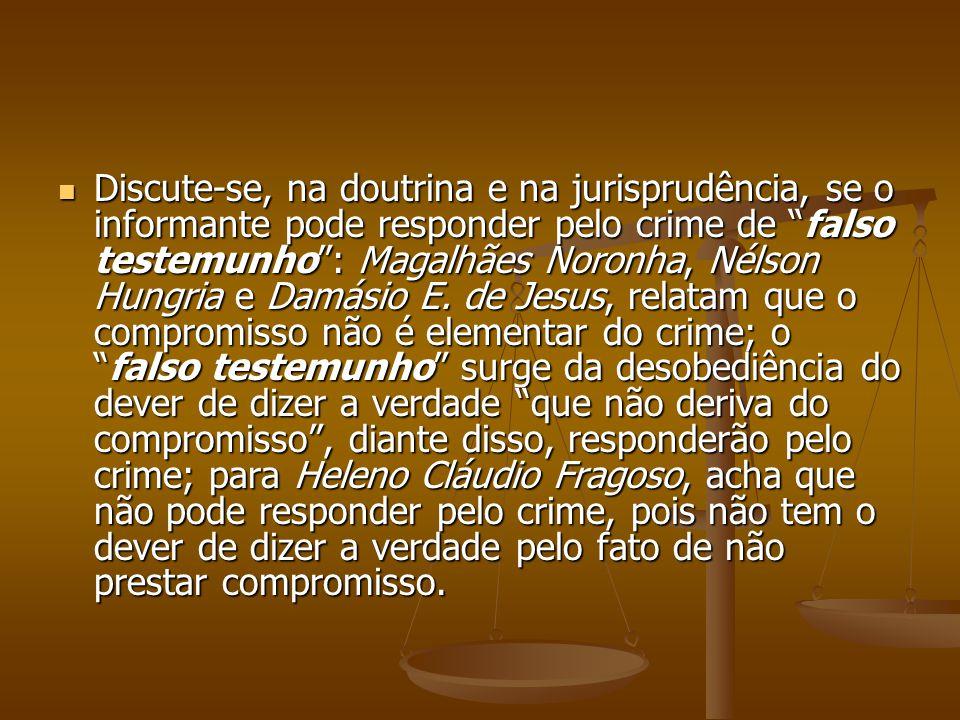Discute-se, na doutrina e na jurisprudência, se o informante pode responder pelo crime de falso testemunho : Magalhães Noronha, Nélson Hungria e Damásio E.
