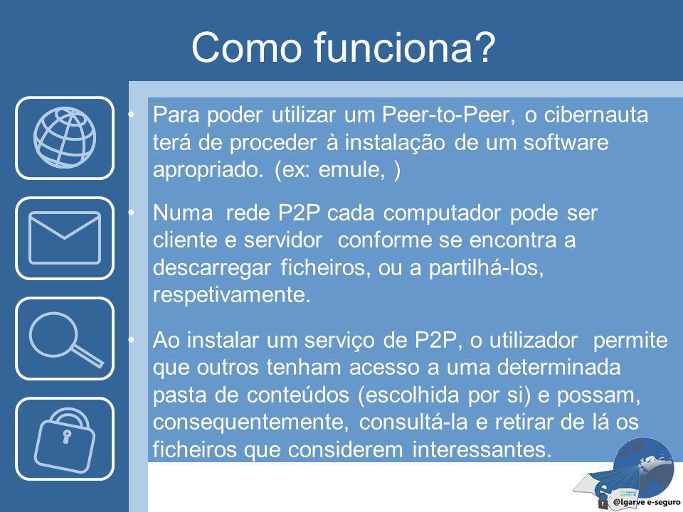 Como funciona Para poder utilizar um Peer-to-Peer, o cibernauta terá de proceder à instalação de um software apropriado. (ex: emule, )