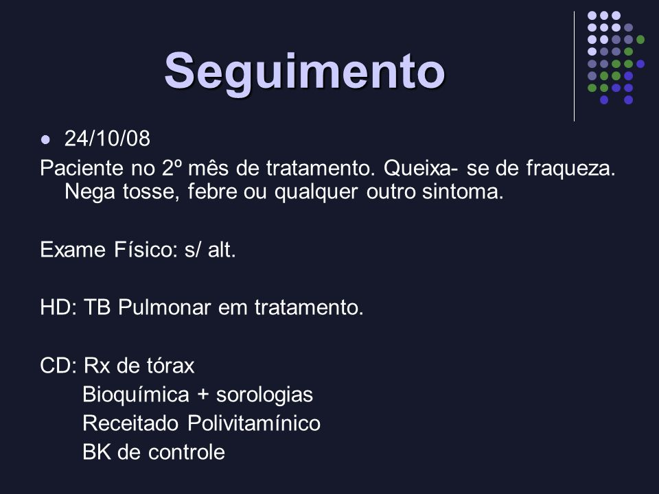 Seguimento 24/10/08. Paciente no 2º mês de tratamento. Queixa- se de fraqueza. Nega tosse, febre ou qualquer outro sintoma.