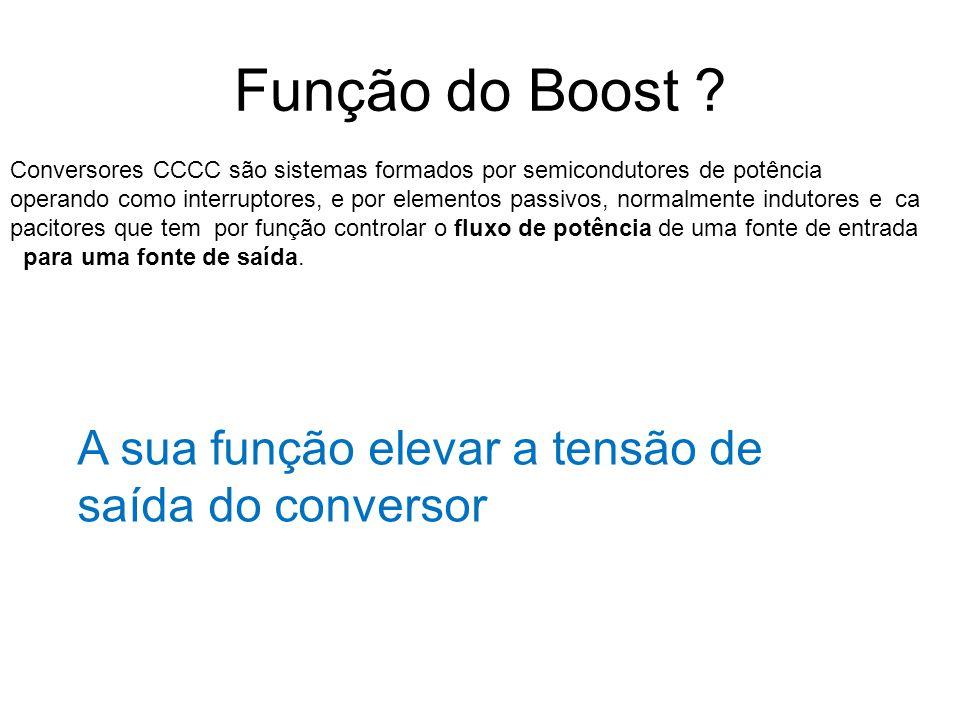 Função do Boost A sua função elevar a tensão de saída do conversor