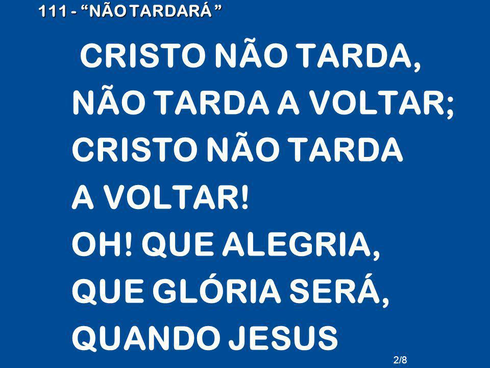 NÃO TARDA A VOLTAR; CRISTO NÃO TARDA A VOLTAR! OH! QUE ALEGRIA,