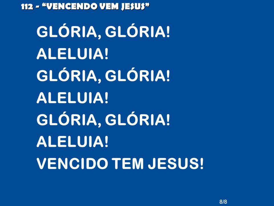 GLÓRIA, GLÓRIA! ALELUIA! VENCIDO TEM JESUS! 112 - VENCENDO VEM JESUS