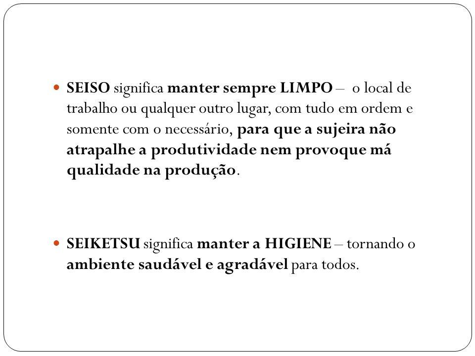 SEISO significa manter sempre LIMPO – o local de trabalho ou qualquer outro lugar, com tudo em ordem e somente com o necessário, para que a sujeira não atrapalhe a produtividade nem provoque má qualidade na produção.