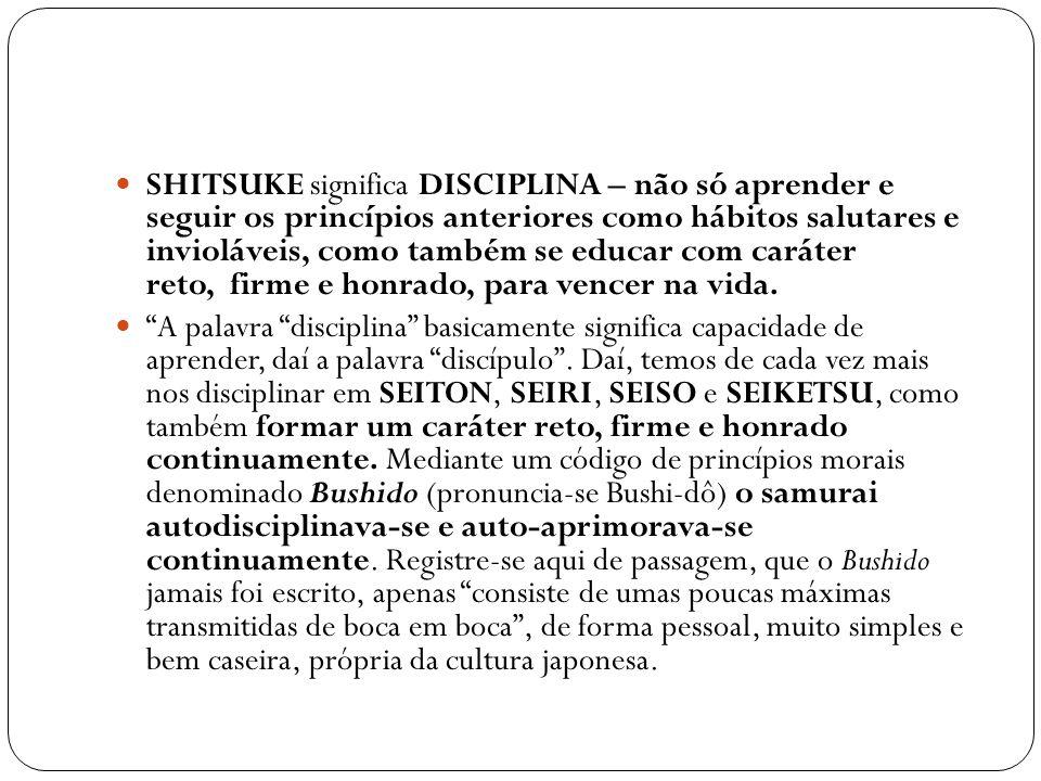 SHITSUKE significa DISCIPLINA – não só aprender e seguir os princípios anteriores como hábitos salutares e invioláveis, como também se educar com caráter reto, firme e honrado, para vencer na vida.