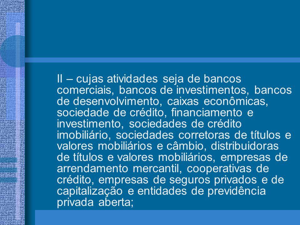II – cujas atividades seja de bancos comerciais, bancos de investimentos, bancos de desenvolvimento, caixas econômicas, sociedade de crédito, financiamento e investimento, sociedades de crédito imobiliário, sociedades corretoras de títulos e valores mobiliários e câmbio, distribuidoras de títulos e valores mobiliários, empresas de arrendamento mercantil, cooperativas de crédito, empresas de seguros privados e de capitalização e entidades de previdência privada aberta;