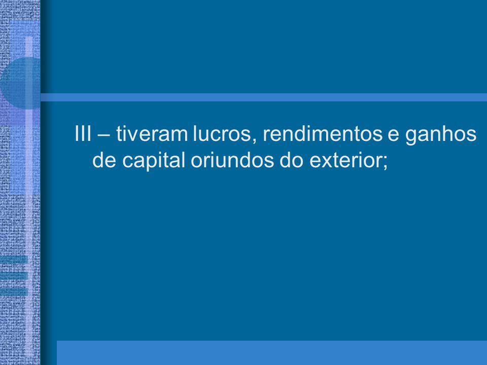 III – tiveram lucros, rendimentos e ganhos de capital oriundos do exterior;