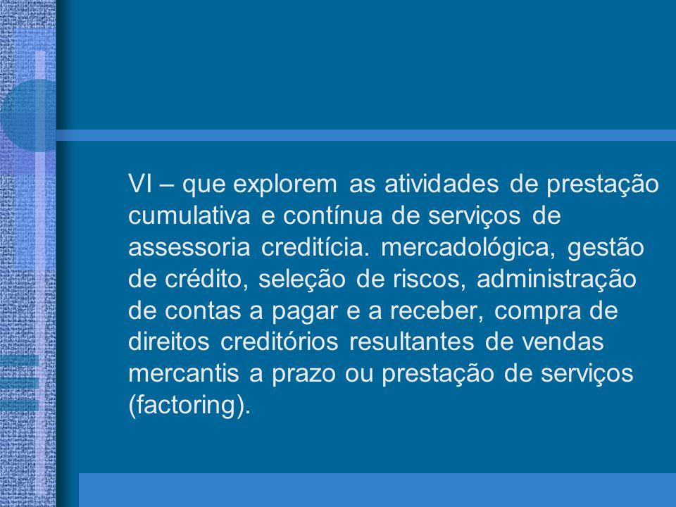 VI – que explorem as atividades de prestação cumulativa e contínua de serviços de assessoria creditícia.