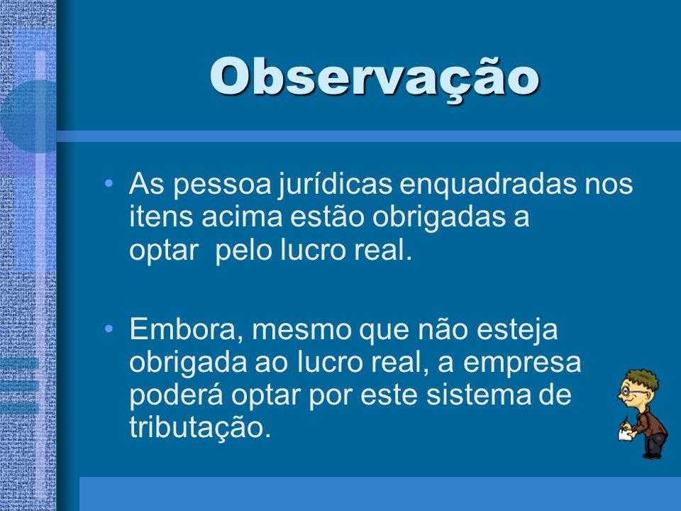Observação As pessoa jurídicas enquadradas nos itens acima estão obrigadas a optar pelo lucro real.