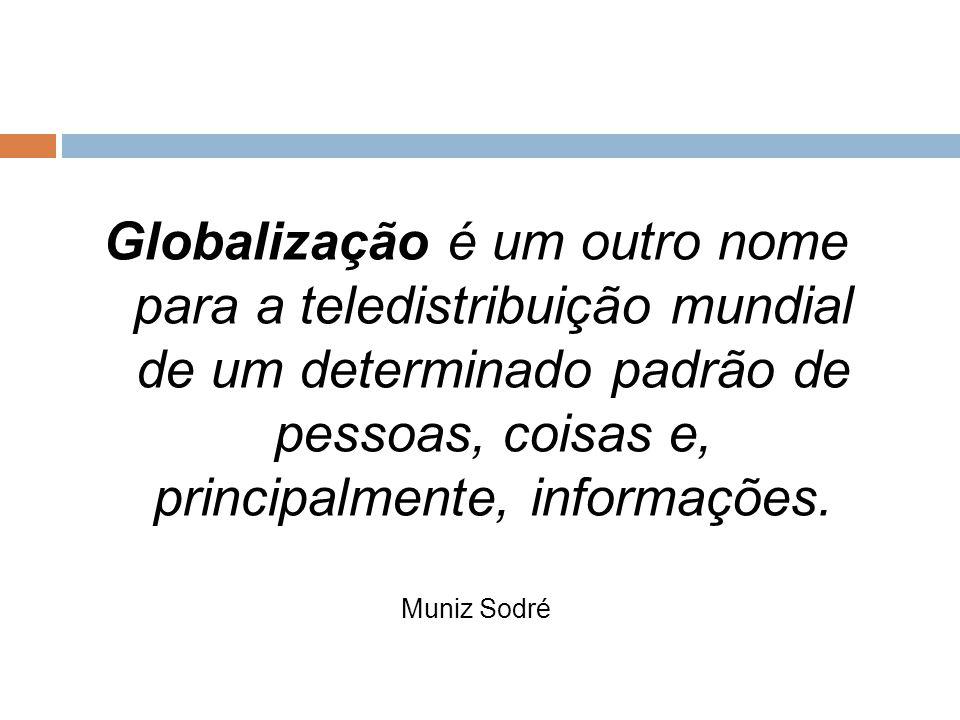 Globalização é um outro nome para a teledistribuição mundial de um determinado padrão de pessoas, coisas e, principalmente, informações.