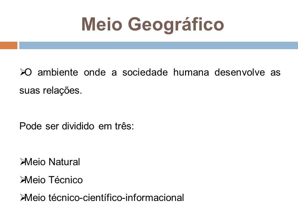 Meio Geográfico O ambiente onde a sociedade humana desenvolve as suas relações. Pode ser dividido em três: