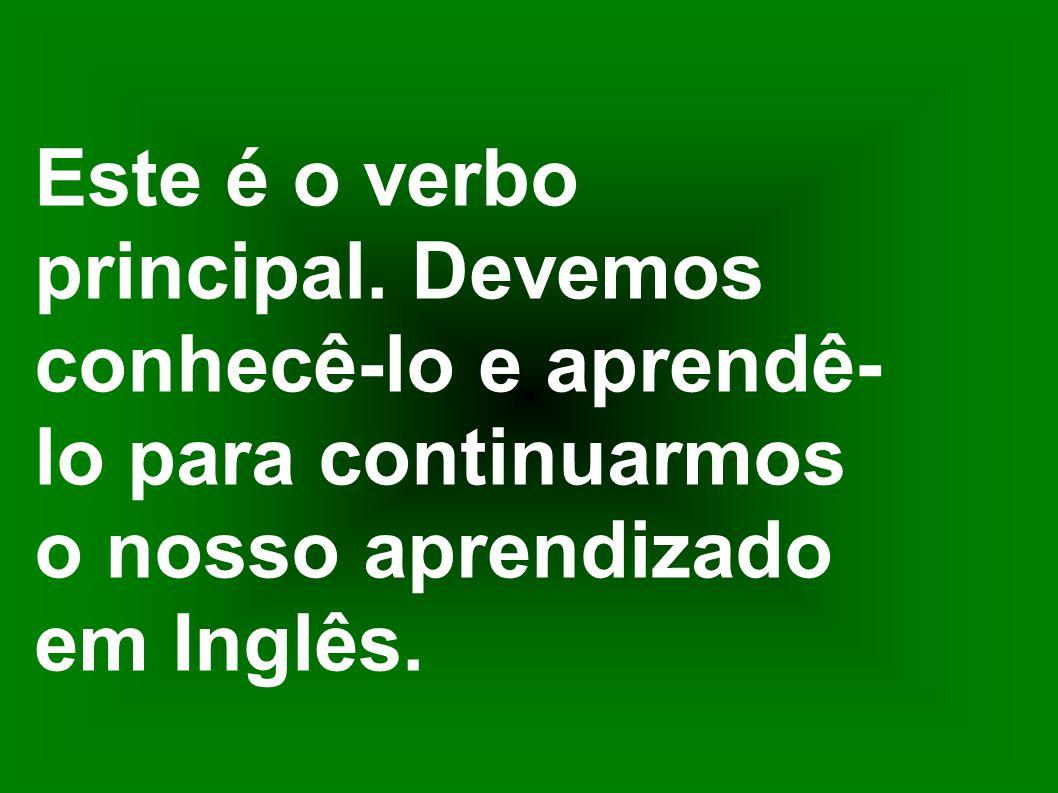 Este é o verbo principal. Devemos. conhecê-lo e aprendê- lo para continuarmos. o nosso aprendizado.
