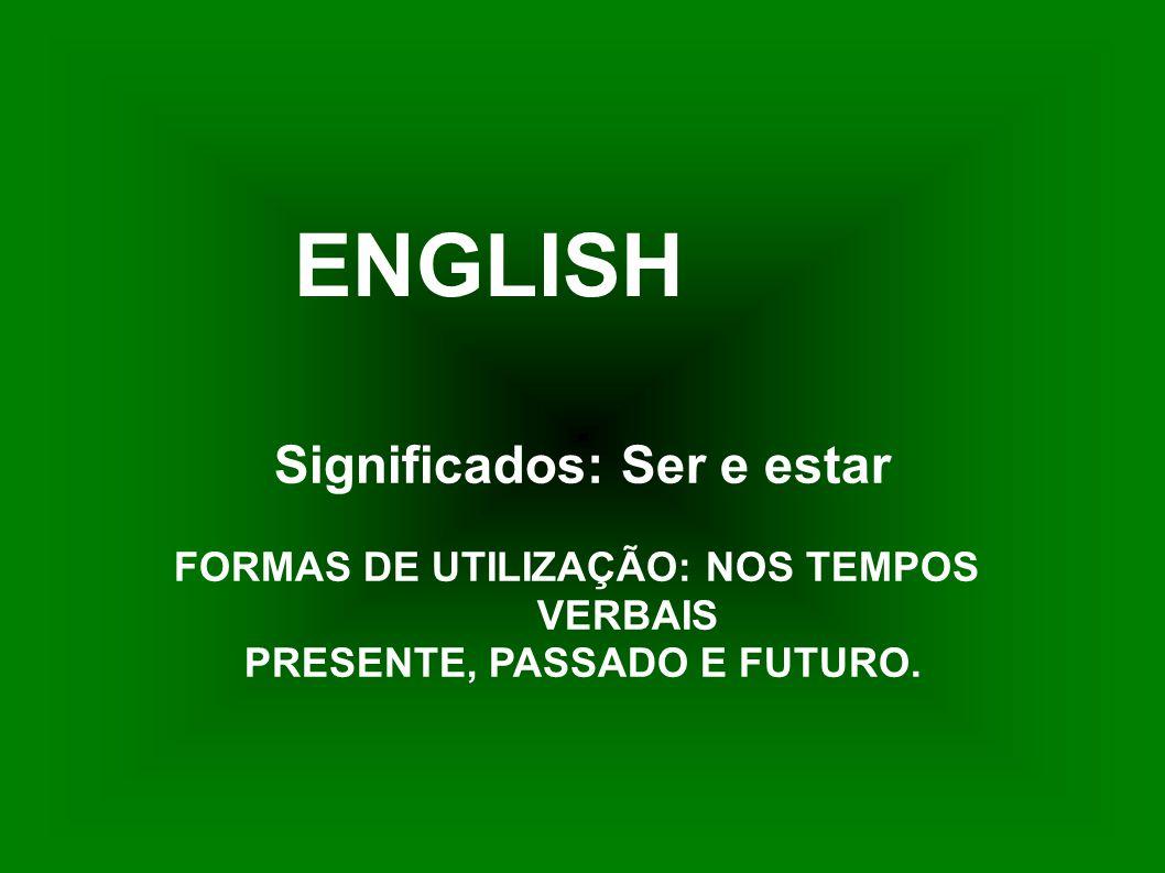 ENGLISH Significados: Ser e estar FORMAS DE UTILIZAÇÃO: NOS TEMPOS