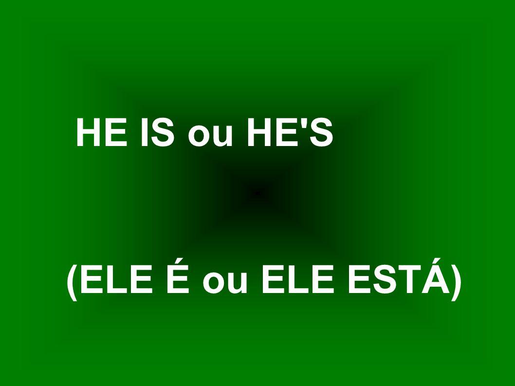 HE IS ou HE S (ELE É ou ELE ESTÁ)