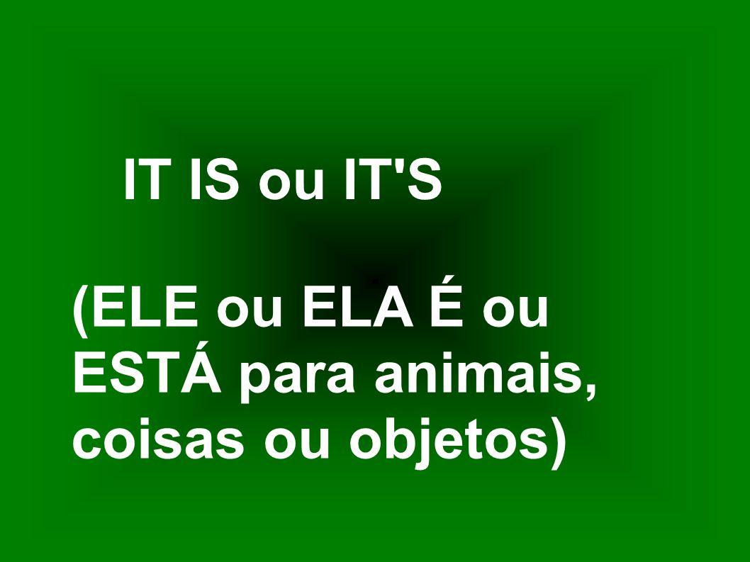 IT IS ou IT S (ELE ou ELA É ou ESTÁ para animais, coisas ou objetos)