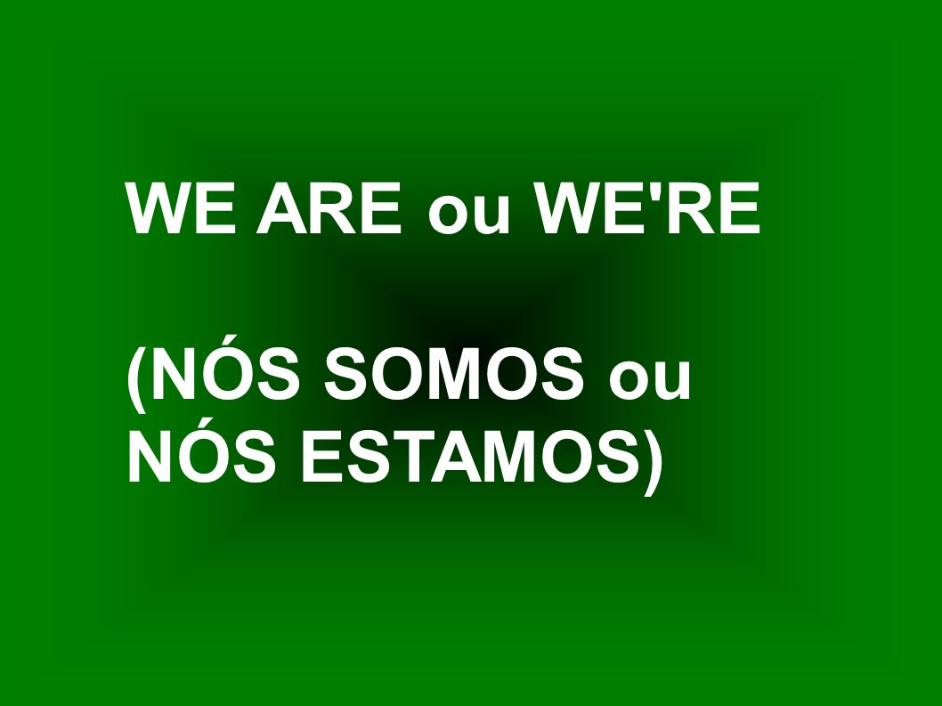 WE ARE ou WE RE (NÓS SOMOS ou NÓS ESTAMOS)