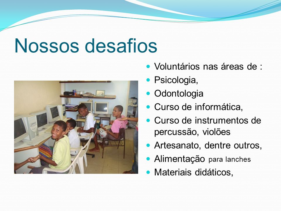 Nossos desafios Voluntários nas áreas de : Psicologia, Odontologia