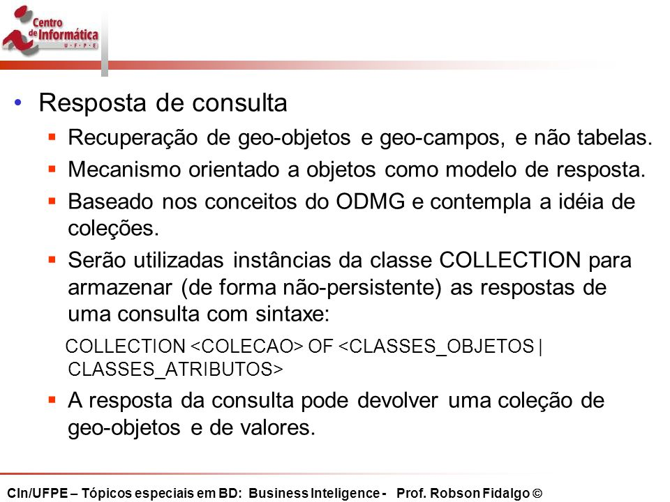 Resposta de consulta Recuperação de geo-objetos e geo-campos, e não tabelas. Mecanismo orientado a objetos como modelo de resposta.