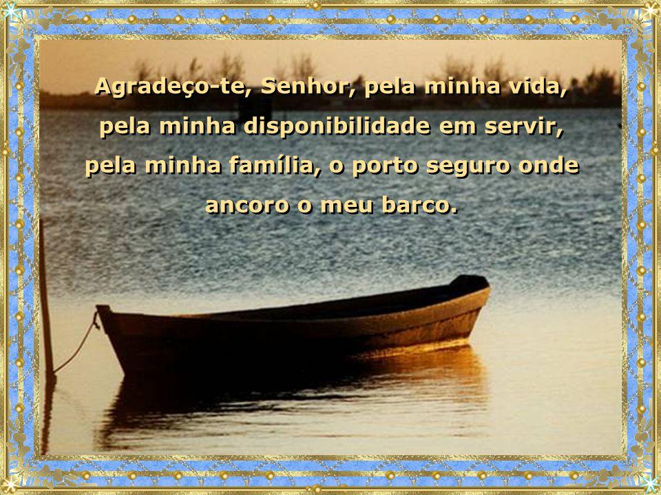 Agradeço-te, Senhor, pela minha vida, pela minha disponibilidade em servir, pela minha família, o porto seguro onde ancoro o meu barco.