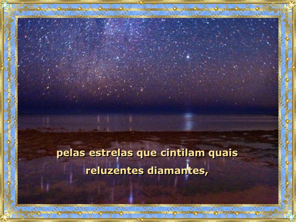 pelas estrelas que cintilam quais reluzentes diamantes,