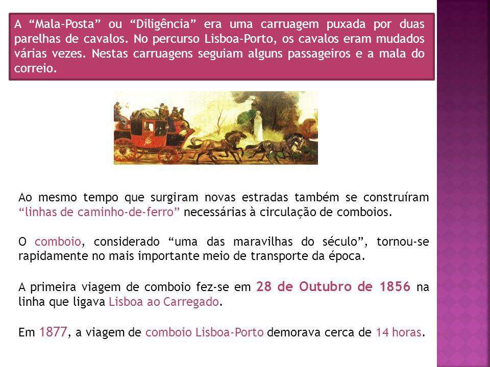 A Mala-Posta ou Diligência era uma carruagem puxada por duas parelhas de cavalos. No percurso Lisboa-Porto, os cavalos eram mudados várias vezes. Nestas carruagens seguiam alguns passageiros e a mala do correio.