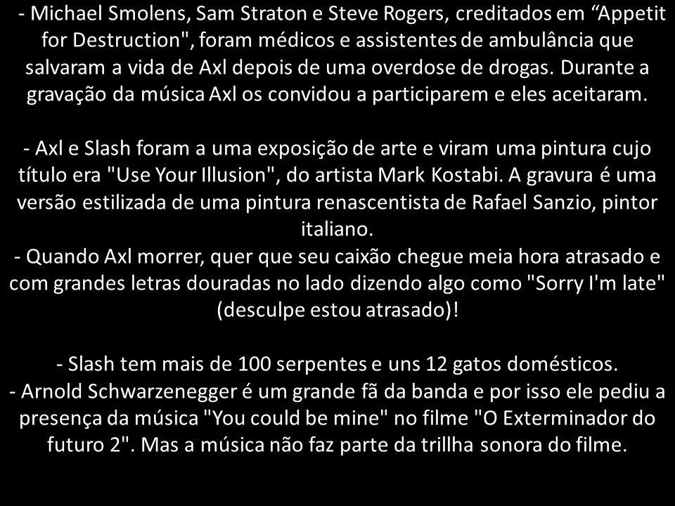 - Michael Smolens, Sam Straton e Steve Rogers, creditados em Appetit for Destruction , foram médicos e assistentes de ambulância que salvaram a vida de Axl depois de uma overdose de drogas.