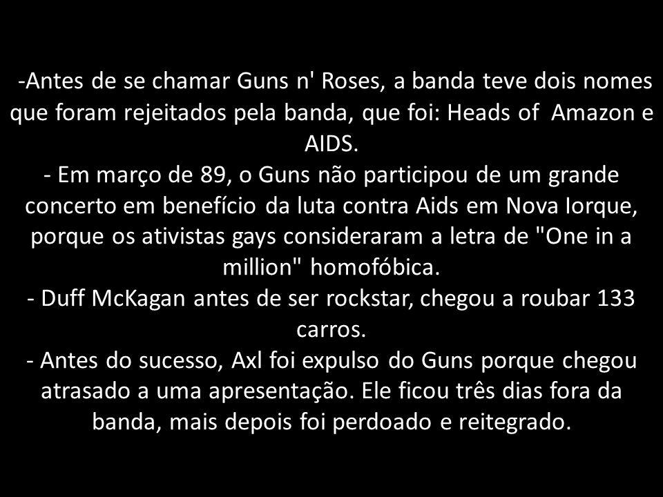 -Antes de se chamar Guns n Roses, a banda teve dois nomes que foram rejeitados pela banda, que foi: Heads of Amazon e AIDS.