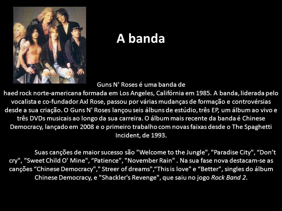 A banda Guns N Roses é uma banda de haed rock norte-americana formada em Los Angeles, Califórnia em 1985.