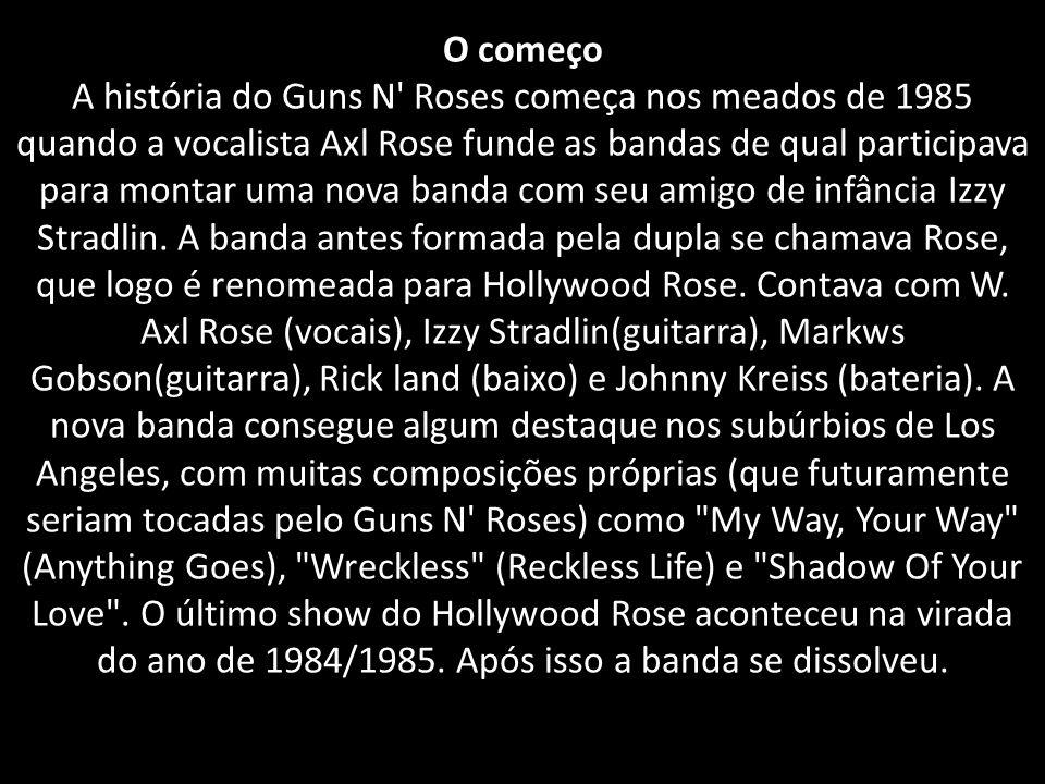 O começo A história do Guns N Roses começa nos meados de 1985 quando a vocalista Axl Rose funde as bandas de qual participava para montar uma nova banda com seu amigo de infância Izzy Stradlin.