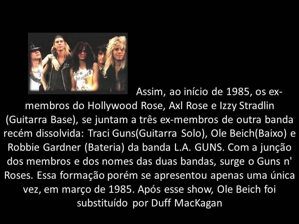 Assim, ao início de 1985, os ex-membros do Hollywood Rose, Axl Rose e Izzy Stradlin (Guitarra Base), se juntam a três ex-membros de outra banda recém dissolvida: Traci Guns(Guitarra Solo), Ole Beich(Baixo) e Robbie Gardner (Bateria) da banda L.A.