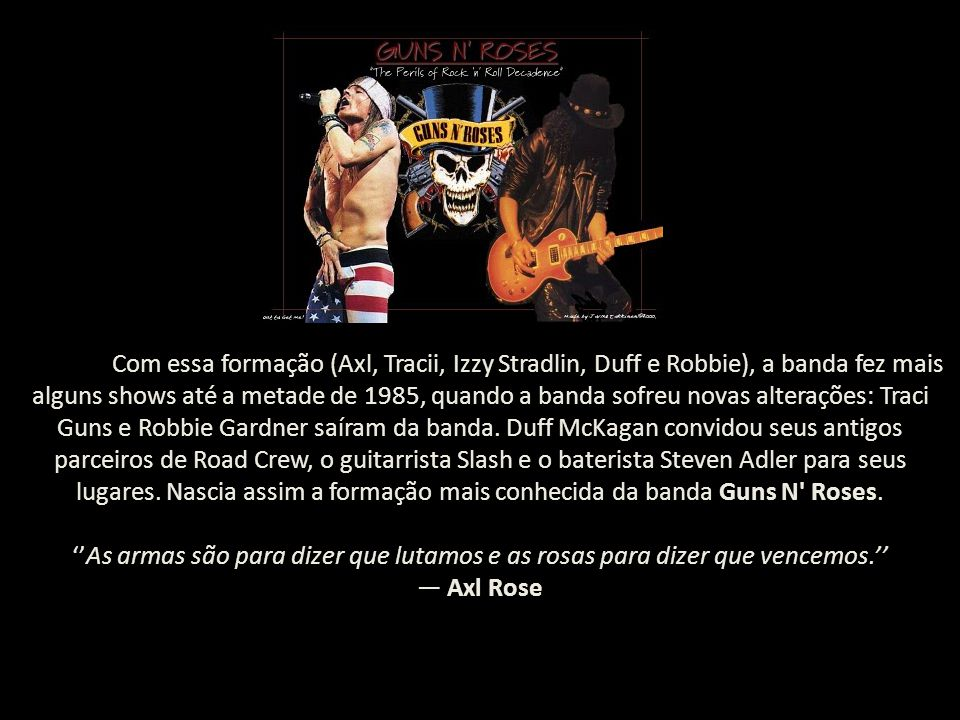 Com essa formação (Axl, Tracii, Izzy Stradlin, Duff e Robbie), a banda fez mais alguns shows até a metade de 1985, quando a banda sofreu novas alterações: Traci Guns e Robbie Gardner saíram da banda.