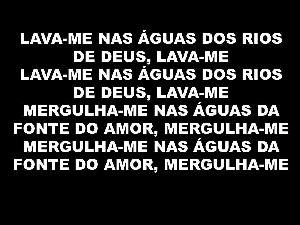 LAVA-ME NAS ÁGUAS DOS RIOS DE DEUS, LAVA-ME LAVA-ME NAS ÁGUAS DOS RIOS DE DEUS, LAVA-ME MERGULHA-ME NAS ÁGUAS DA FONTE DO AMOR, MERGULHA-ME MERGULHA-ME NAS ÁGUAS DA FONTE DO AMOR, MERGULHA-ME