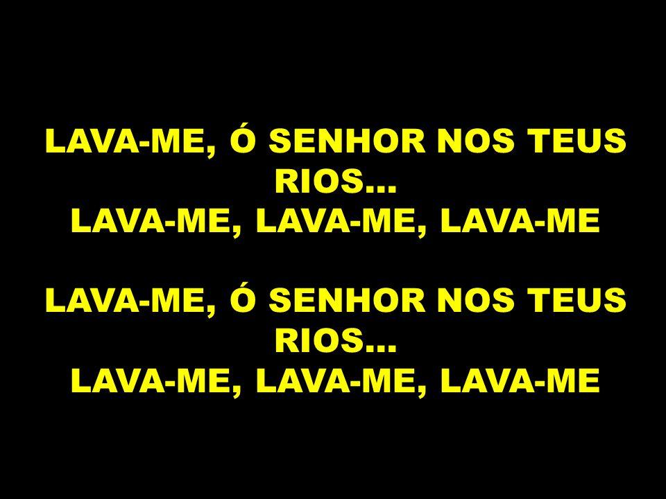 LAVA-ME, Ó SENHOR NOS TEUS RIOS