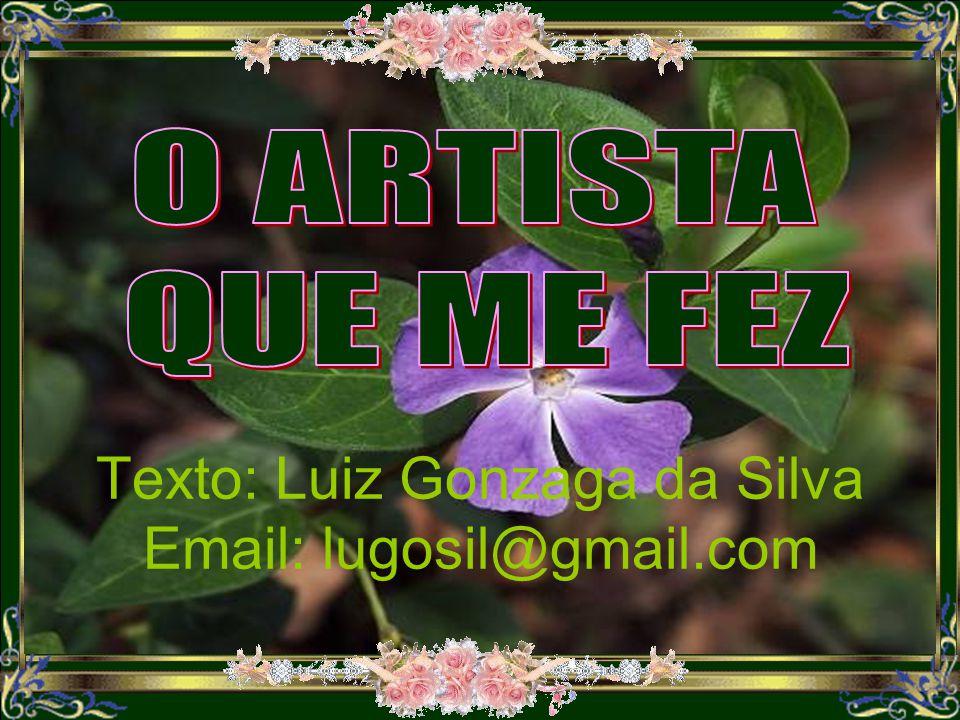 O ARTISTA QUE ME FEZ Texto: Luiz Gonzaga da Silva Email: lugosil@gmail.com