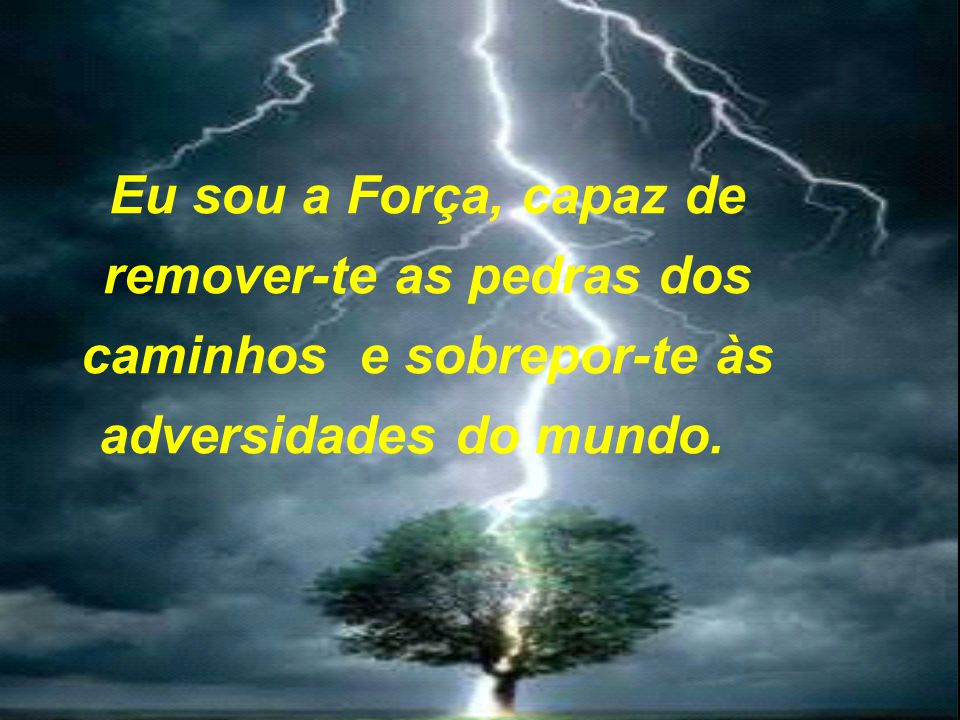 Eu sou a Força, capaz de remover-te as pedras dos caminhos e sobrepor-te às adversidades do mundo.