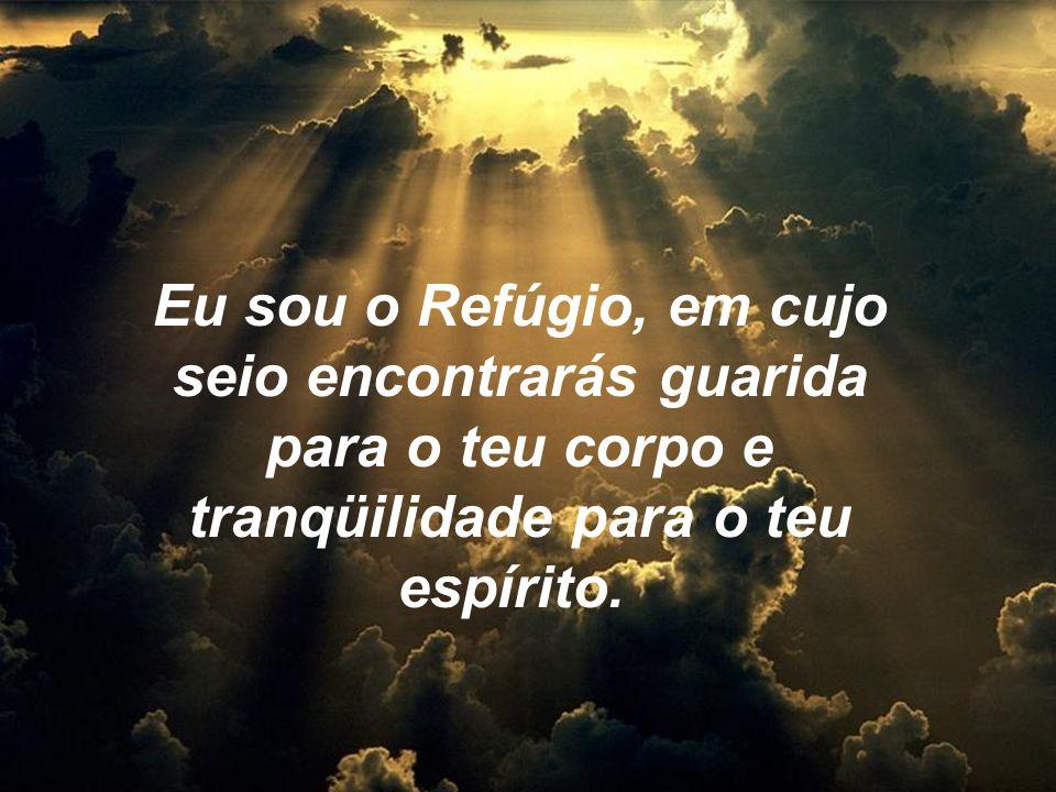 Eu sou o Refúgio, em cujo seio encontrarás guarida para o teu corpo e tranqüilidade para o teu espírito.
