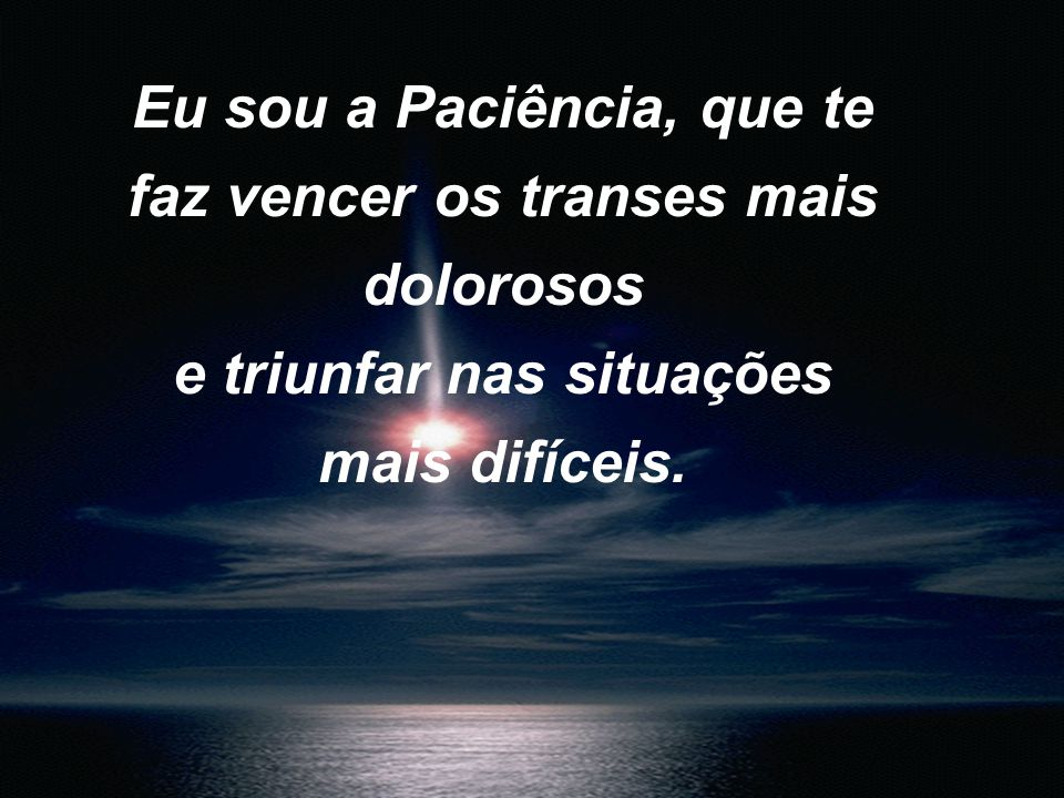 Eu sou a Paciência, que te faz vencer os transes mais dolorosos e triunfar nas situações mais difíceis.